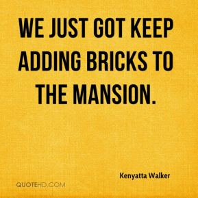 We just got keep adding bricks to the mansion.