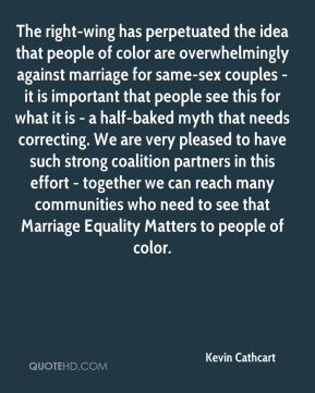 Kevin Cathcart  - The right-wing has perpetuated the idea that people of color are overwhelmingly against marriage for same-sex couples - it is important that people see this for what it is - a half-baked myth that needs correcting. We are very pleased to have such strong coalition partners in this effort - together we can reach many communities who need to see that Marriage Equality Matters to people of color.
