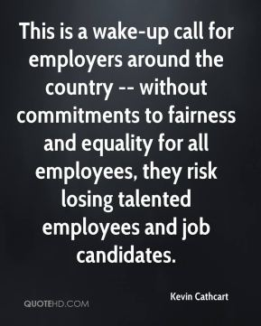 Kevin Cathcart  - This is a wake-up call for employers around the country -- without commitments to fairness and equality for all employees, they risk losing talented employees and job candidates.