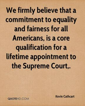 Kevin Cathcart  - We firmly believe that a commitment to equality and fairness for all Americans, is a core qualification for a lifetime appointment to the Supreme Court.