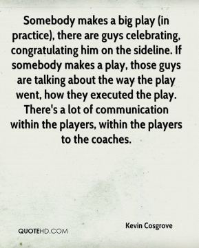 Kevin Cosgrove  - Somebody makes a big play (in practice), there are guys celebrating, congratulating him on the sideline. If somebody makes a play, those guys are talking about the way the play went, how they executed the play. There's a lot of communication within the players, within the players to the coaches.