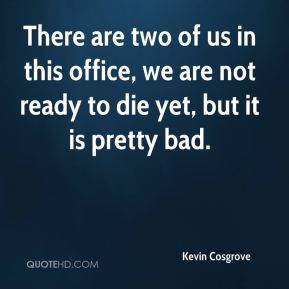 Kevin Cosgrove  - There are two of us in this office, we are not ready to die yet, but it is pretty bad.