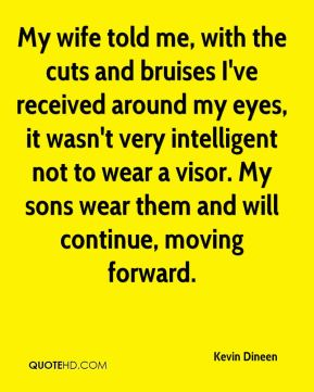 Kevin Dineen  - My wife told me, with the cuts and bruises I've received around my eyes, it wasn't very intelligent not to wear a visor. My sons wear them and will continue, moving forward.