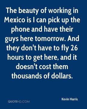 Kevin Harris  - The beauty of working in Mexico is I can pick up the phone and have their guys here tomorrow. And they don't have to fly 26 hours to get here, and it doesn't cost them thousands of dollars.