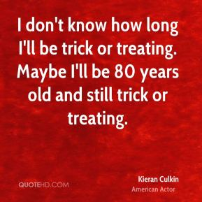 Kieran Culkin - I don't know how long I'll be trick or treating. Maybe I'll be 80 years old and still trick or treating.