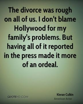 The divorce was rough on all of us. I don't blame Hollywood for my family's problems. But having all of it reported in the press made it more of an ordeal.