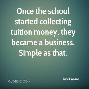 Kirk Hanson  - Once the school started collecting tuition money, they became a business. Simple as that.