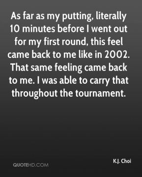 K.J. Choi  - As far as my putting, literally 10 minutes before I went out for my first round, this feel came back to me like in 2002. That same feeling came back to me. I was able to carry that throughout the tournament.