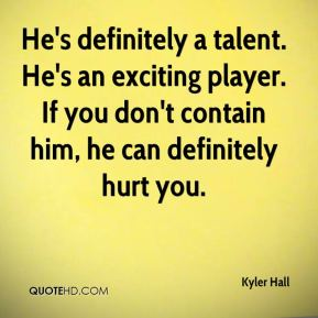 Kyler Hall  - He's definitely a talent. He's an exciting player. If you don't contain him, he can definitely hurt you.