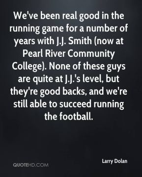 Larry Dolan  - We've been real good in the running game for a number of years with J.J. Smith (now at Pearl River Community College). None of these guys are quite at J.J.'s level, but they're good backs, and we're still able to succeed running the football.