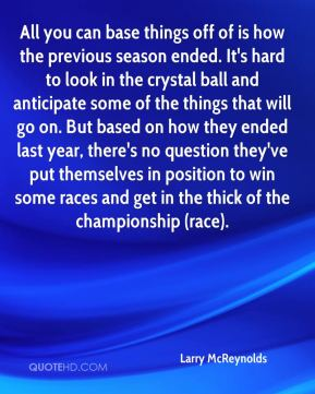 All you can base things off of is how the previous season ended. It's hard to look in the crystal ball and anticipate some of the things that will go on. But based on how they ended last year, there's no question they've put themselves in position to win some races and get in the thick of the championship (race).