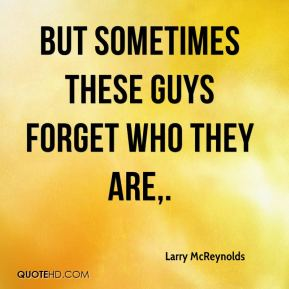 But sometimes these guys forget who they are.