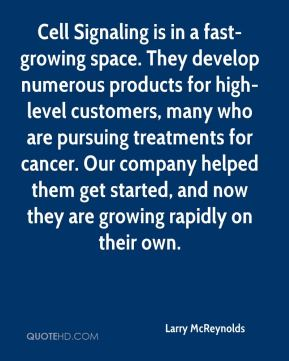 Cell Signaling is in a fast-growing space. They develop numerous products for high-level customers, many who are pursuing treatments for cancer. Our company helped them get started, and now they are growing rapidly on their own.