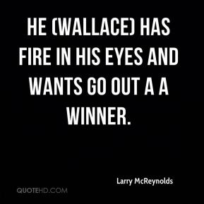 Larry McReynolds  - He (Wallace) has fire in his eyes and wants go out a a winner.