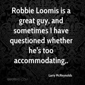 Larry McReynolds  - Robbie Loomis is a great guy, and sometimes I have questioned whether he's too accommodating.