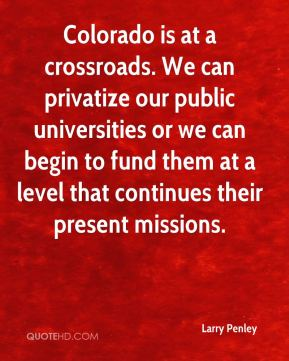 Larry Penley  - Colorado is at a crossroads. We can privatize our public universities or we can begin to fund them at a level that continues their present missions.