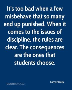 Larry Penley  - It's too bad when a few misbehave that so many end up punished. When it comes to the issues of discipline, the rules are clear. The consequences are the ones that students choose.