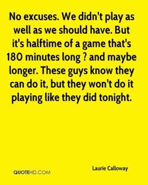 Laurie Calloway  - No excuses. We didn't play as well as we should have. But it's halftime of a game that's 180 minutes long ? and maybe longer. These guys know they can do it, but they won't do it playing like they did tonight.