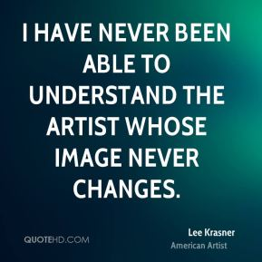 Lee Krasner - I have never been able to understand the artist whose image never changes.