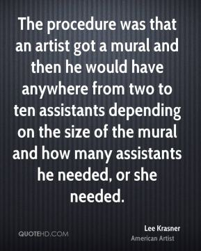 Lee Krasner - The procedure was that an artist got a mural and then he would have anywhere from two to ten assistants depending on the size of the mural and how many assistants he needed, or she needed.