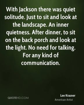 Lee Krasner - With Jackson there was quiet solitude. Just to sit and look at the landscape. An inner quietness. After dinner, to sit on the back porch and look at the light. No need for talking. For any kind of communication.
