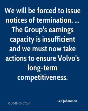 We will be forced to issue notices of termination, ... The Group's earnings capacity is insufficient and we must now take actions to ensure Volvo's long-term competitiveness.