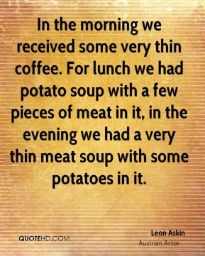 Leon Askin - In the morning we received some very thin coffee. For lunch we had potato soup with a few pieces of meat in it, in the evening we had a very thin meat soup with some potatoes in it.