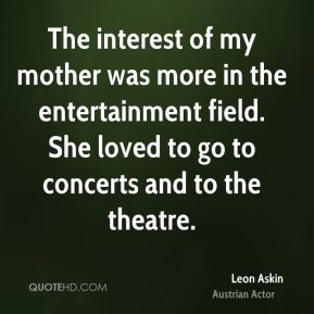 The interest of my mother was more in the entertainment field. She loved to go to concerts and to the theatre.