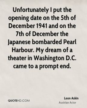 Unfortunately I put the opening date on the 5th of December 1941 and on the 7th of December the Japanese bombarded Pearl Harbour. My dream of a theater in Washington D.C. came to a prompt end.