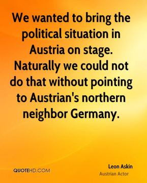 Leon Askin - We wanted to bring the political situation in Austria on stage. Naturally we could not do that without pointing to Austrian's northern neighbor Germany.