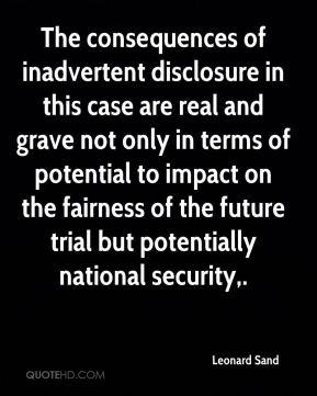 Leonard Sand  - The consequences of inadvertent disclosure in this case are real and grave not only in terms of potential to impact on the fairness of the future trial but potentially national security.