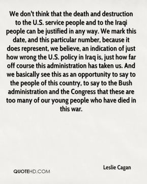 Leslie Cagan  - We don't think that the death and destruction to the U.S. service people and to the Iraqi people can be justified in any way. We mark this date, and this particular number, because it does represent, we believe, an indication of just how wrong the U.S. policy in Iraq is, just how far off course this administration has taken us. And we basically see this as an opportunity to say to the people of this country, to say to the Bush administration and the Congress that these are too many of our young people who have died in this war.