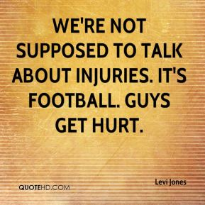 Levi Jones  - We're not supposed to talk about injuries. It's football. Guys get hurt.