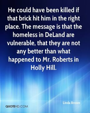 He could have been killed if that brick hit him in the right place. The message is that the homeless in DeLand are vulnerable, that they are not any better than what happened to Mr. Roberts in Holly Hill.
