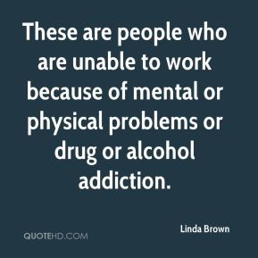 Linda Brown  - These are people who are unable to work because of mental or physical problems or drug or alcohol addiction.