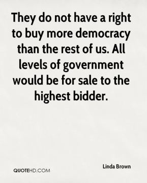 They do not have a right to buy more democracy than the rest of us. All levels of government would be for sale to the highest bidder.