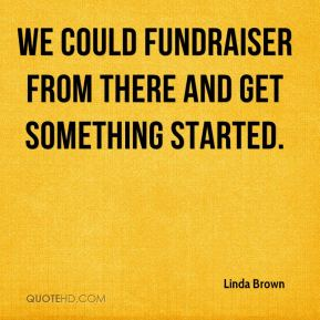We could fundraiser from there and get something started.