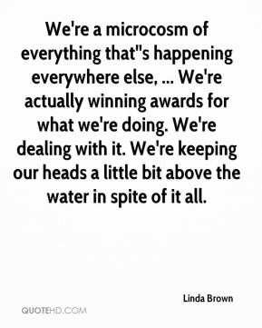 Linda Brown  - We're a microcosm of everything that''s happening everywhere else, ... We're actually winning awards for what we're doing. We're dealing with it. We're keeping our heads a little bit above the water in spite of it all.