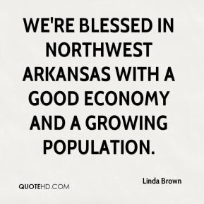 Linda Brown  - We're blessed in Northwest Arkansas with a good economy and a growing population.