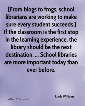Linda Williams  - [From blogs to frogs, school librarians are working to make sure every student succeeds.] If the classroom is the first stop in the learning experience, the library should be the next destination, ... School libraries are more important today than ever before.