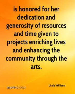 Linda Williams  - is honored for her dedication and generosity of resources and time given to projects enriching lives and enhancing the community through the arts.