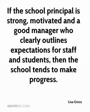 Lisa Gross  - If the school principal is strong, motivated and a good manager who clearly outlines expectations for staff and students, then the school tends to make progress.