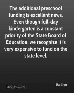 Lisa Gross  - The additional preschool funding is excellent news. Even though full-day kindergarten is a constant priority of the State Board of Education, we recognize it is very expensive to fund on the state level.