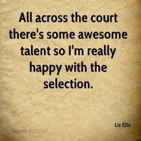 Liz Ellis  - All across the court there's some awesome talent so I'm really happy with the selection.