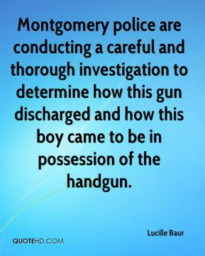 Montgomery police are conducting a careful and thorough investigation to determine how this gun discharged and how this boy came to be in possession of the handgun.