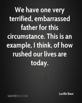 We have one very terrified, embarrassed father for this circumstance. This is an example, I think, of how rushed our lives are today.