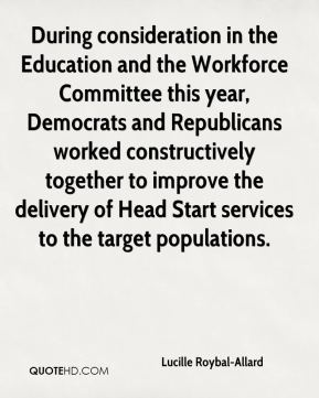 Lucille Roybal-Allard - During consideration in the Education and the Workforce Committee this year, Democrats and Republicans worked constructively together to improve the delivery of Head Start services to the target populations.
