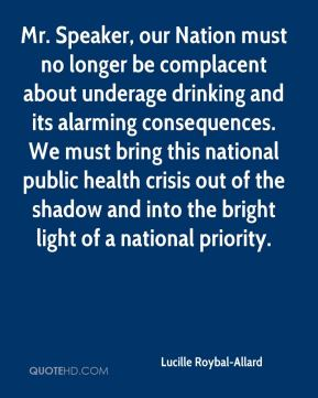 Lucille Roybal-Allard - Mr. Speaker, our Nation must no longer be complacent about underage drinking and its alarming consequences. We must bring this national public health crisis out of the shadow and into the bright light of a national priority.