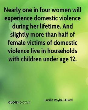 Lucille Roybal-Allard - Nearly one in four women will experience domestic violence during her lifetime. And slightly more than half of female victims of domestic violence live in households with children under age 12.