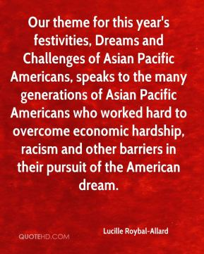 Lucille Roybal-Allard - Our theme for this year's festivities, Dreams and Challenges of Asian Pacific Americans, speaks to the many generations of Asian Pacific Americans who worked hard to overcome economic hardship, racism and other barriers in their pursuit of the American dream.